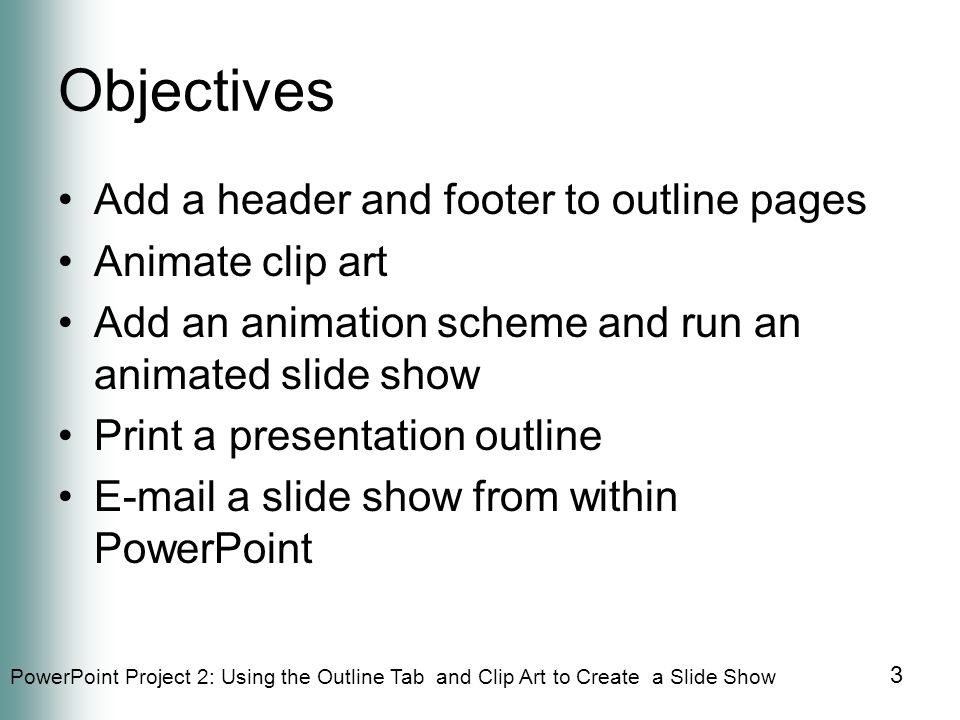 PowerPoint Project 2: Using the Outline Tab and Clip Art to Create a Slide Show 3 Objectives Add a header and footer to outline pages Animate clip art Add an animation scheme and run an animated slide show Print a presentation outline E-mail a slide show from within PowerPoint