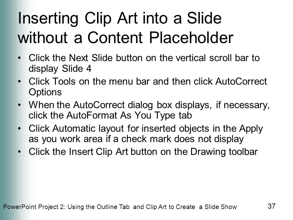 PowerPoint Project 2: Using the Outline Tab and Clip Art to Create a Slide Show 37 Inserting Clip Art into a Slide without a Content Placeholder Click the Next Slide button on the vertical scroll bar to display Slide 4 Click Tools on the menu bar and then click AutoCorrect Options When the AutoCorrect dialog box displays, if necessary, click the AutoFormat As You Type tab Click Automatic layout for inserted objects in the Apply as you work area if a check mark does not display Click the Insert Clip Art button on the Drawing toolbar