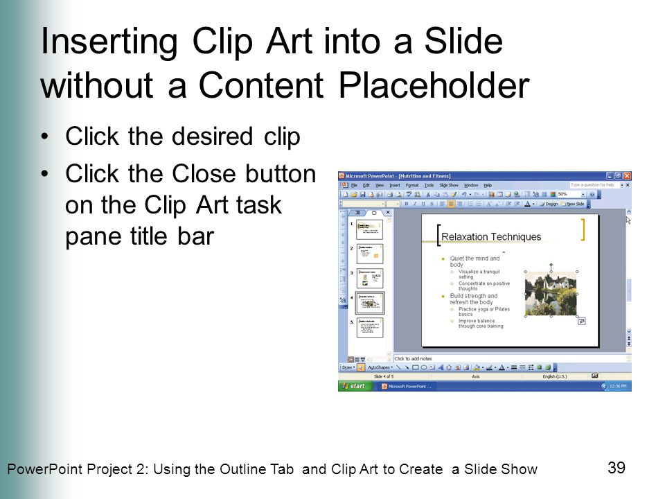 PowerPoint Project 2: Using the Outline Tab and Clip Art to Create a Slide Show 39 Inserting Clip Art into a Slide without a Content Placeholder Click the desired clip Click the Close button on the Clip Art task pane title bar