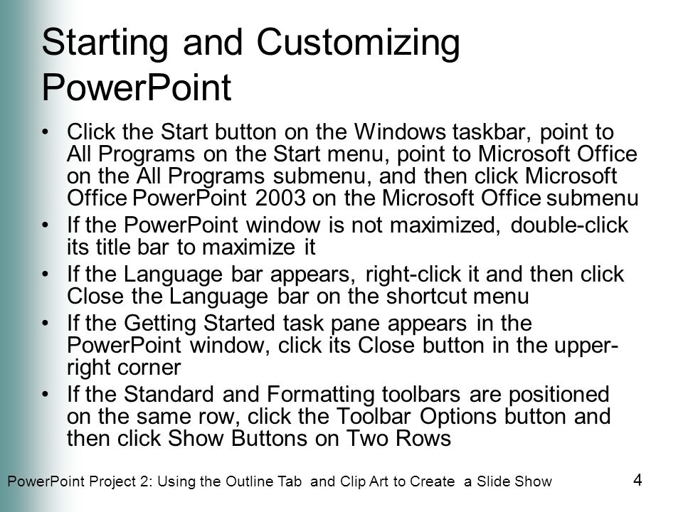 PowerPoint Project 2: Using the Outline Tab and Clip Art to Create a Slide Show 65 Summary Add a header and footer to outline pages Animate clip art Add an animation scheme and run an animated slide show Print a presentation outline E-mail a slide show from within PowerPoint