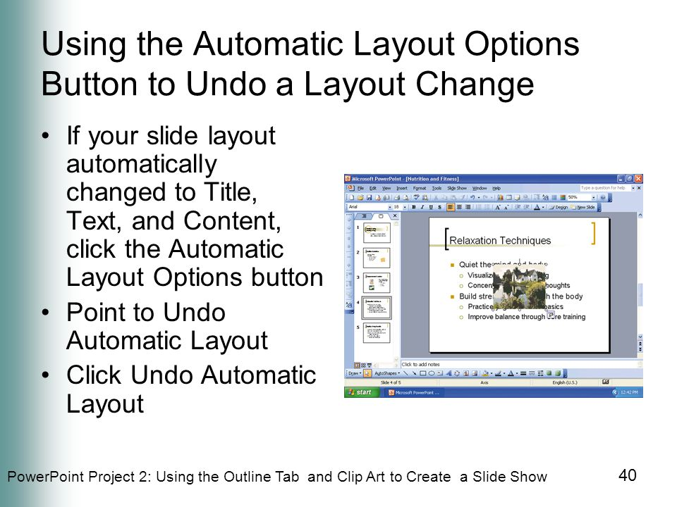 PowerPoint Project 2: Using the Outline Tab and Clip Art to Create a Slide Show 40 Using the Automatic Layout Options Button to Undo a Layout Change If your slide layout automatically changed to Title, Text, and Content, click the Automatic Layout Options button Point to Undo Automatic Layout Click Undo Automatic Layout