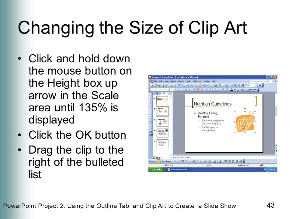 PowerPoint Project 2: Using the Outline Tab and Clip Art to Create a Slide Show 43 Changing the Size of Clip Art Click and hold down the mouse button on the Height box up arrow in the Scale area until 135% is displayed Click the OK button Drag the clip to the right of the bulleted list
