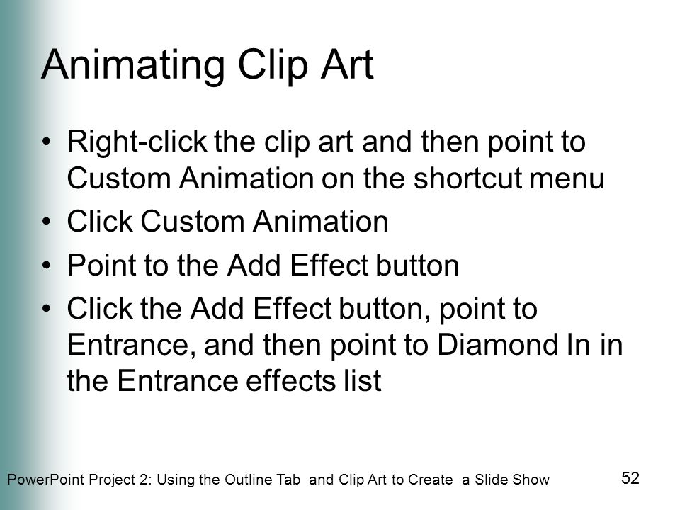 PowerPoint Project 2: Using the Outline Tab and Clip Art to Create a Slide Show 52 Animating Clip Art Right-click the clip art and then point to Custom Animation on the shortcut menu Click Custom Animation Point to the Add Effect button Click the Add Effect button, point to Entrance, and then point to Diamond In in the Entrance effects list
