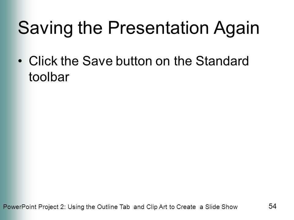 PowerPoint Project 2: Using the Outline Tab and Clip Art to Create a Slide Show 54 Saving the Presentation Again Click the Save button on the Standard toolbar