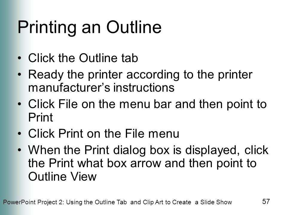 PowerPoint Project 2: Using the Outline Tab and Clip Art to Create a Slide Show 57 Printing an Outline Click the Outline tab Ready the printer according to the printer manufacturer's instructions Click File on the menu bar and then point to Print Click Print on the File menu When the Print dialog box is displayed, click the Print what box arrow and then point to Outline View