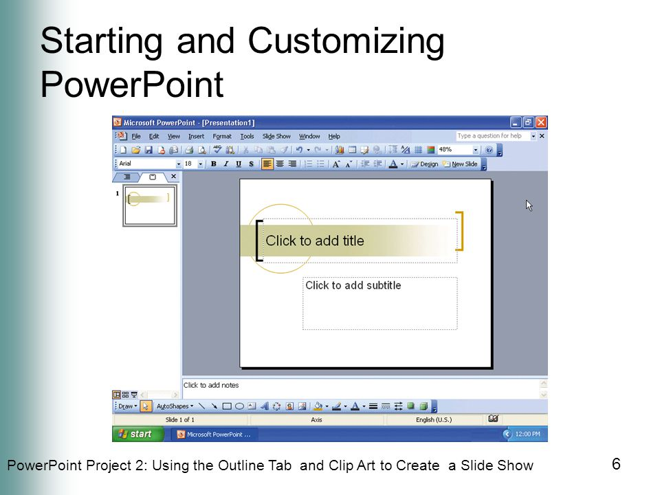 PowerPoint Project 2: Using the Outline Tab and Clip Art to Create a Slide Show 6 Starting and Customizing PowerPoint