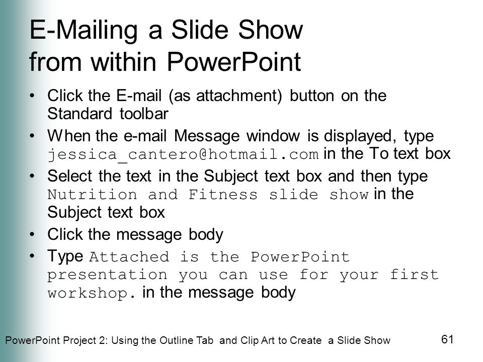 PowerPoint Project 2: Using the Outline Tab and Clip Art to Create a Slide Show 61 E-Mailing a Slide Show from within PowerPoint Click the E-mail (as attachment) button on the Standard toolbar When the e-mail Message window is displayed, type jessica_cantero@hotmail.com in the To text box Select the text in the Subject text box and then type Nutrition and Fitness slide show in the Subject text box Click the message body Type Attached is the PowerPoint presentation you can use for your first workshop.