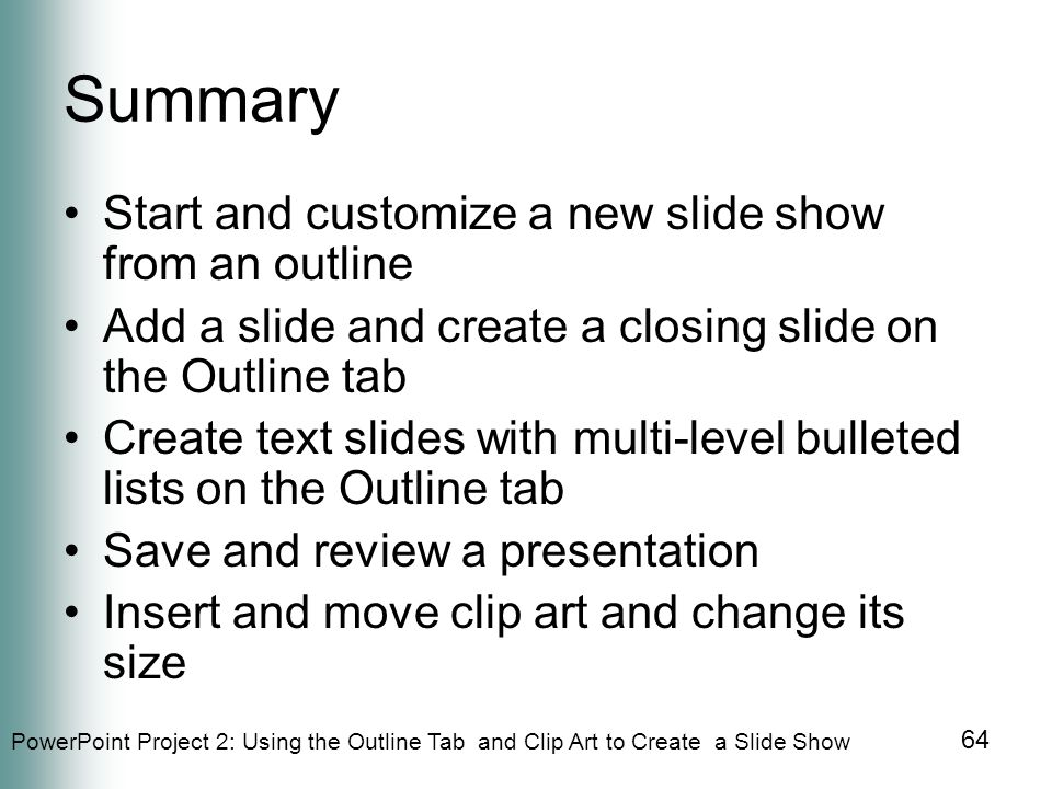 PowerPoint Project 2: Using the Outline Tab and Clip Art to Create a Slide Show 64 Summary Start and customize a new slide show from an outline Add a slide and create a closing slide on the Outline tab Create text slides with multi-level bulleted lists on the Outline tab Save and review a presentation Insert and move clip art and change its size