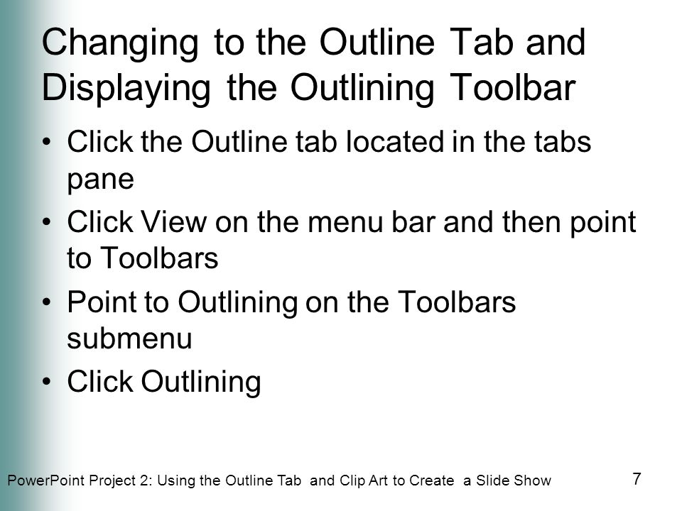 PowerPoint Project 2: Using the Outline Tab and Clip Art to Create a Slide Show 58 Printing an Outline Click Outline View in the list Click the OK button When the printer stops, retrieve the printout of the outline