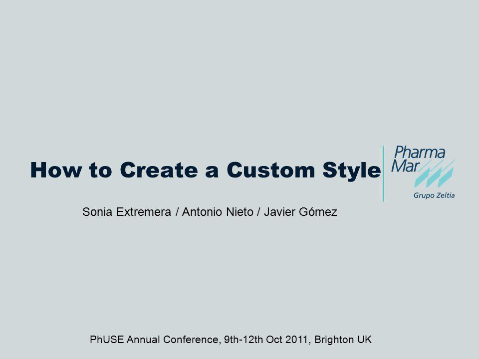 How to Create a Custom Style Sonia Extremera / Antonio Nieto / Javier Gómez PhUSE Annual Conference, 9th-12th Oct 2011, Brighton UK