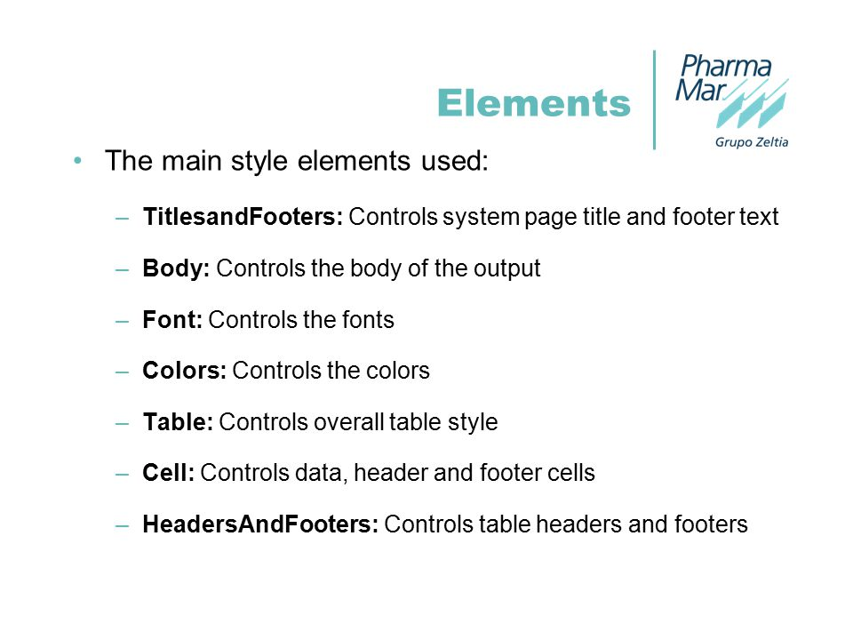 The main style elements used: –TitlesandFooters: Controls system page title and footer text –Body: Controls the body of the output –Font: Controls the fonts –Colors: Controls the colors –Table: Controls overall table style –Cell: Controls data, header and footer cells –HeadersAndFooters: Controls table headers and footers Elements
