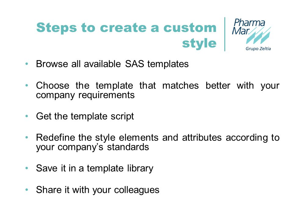 Steps to create a custom style Browse all available SAS templates Choose the template that matches better with your company requirements Get the template script Redefine the style elements and attributes according to your company's standards Save it in a template library Share it with your colleagues