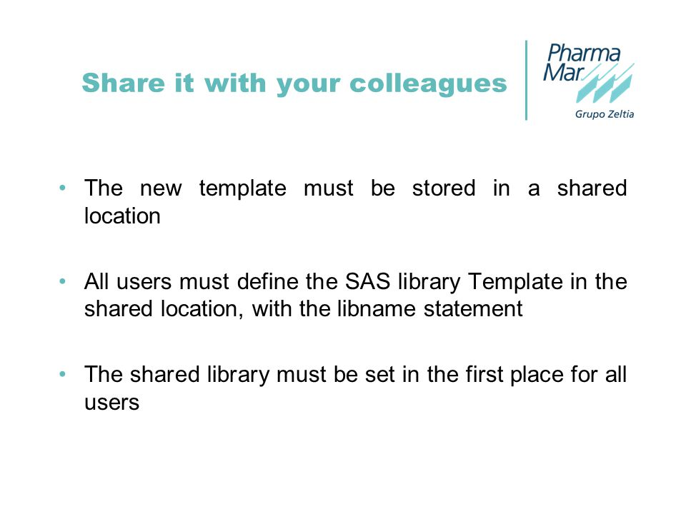 Share it with your colleagues The new template must be stored in a shared location All users must define the SAS library Template in the shared location, with the libname statement The shared library must be set in the first place for all users