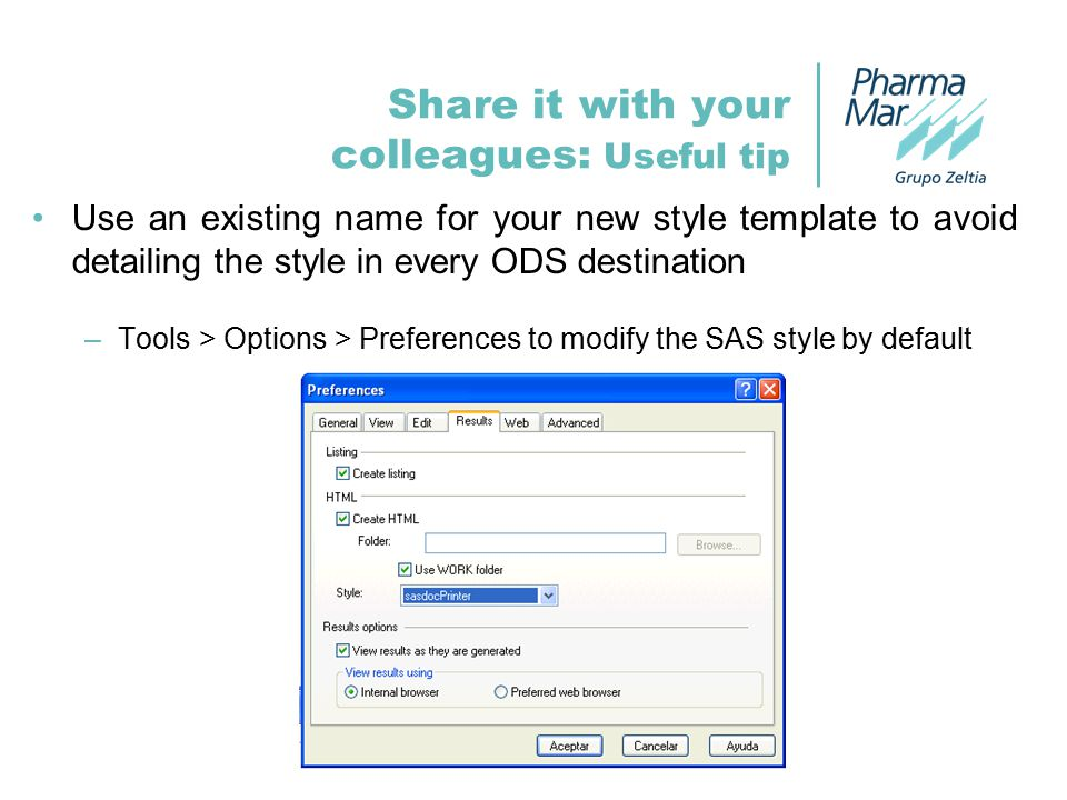 Share it with your colleagues: Useful tip Use an existing name for your new style template to avoid detailing the style in every ODS destination –Tools > Options > Preferences to modify the SAS style by default