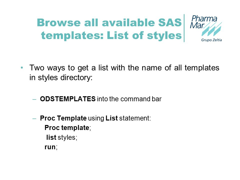Browse all available SAS templates: List of styles Two ways to get a list with the name of all templates in styles directory: –ODSTEMPLATES into the command bar –Proc Template using List statement: Proc template; list styles; run;