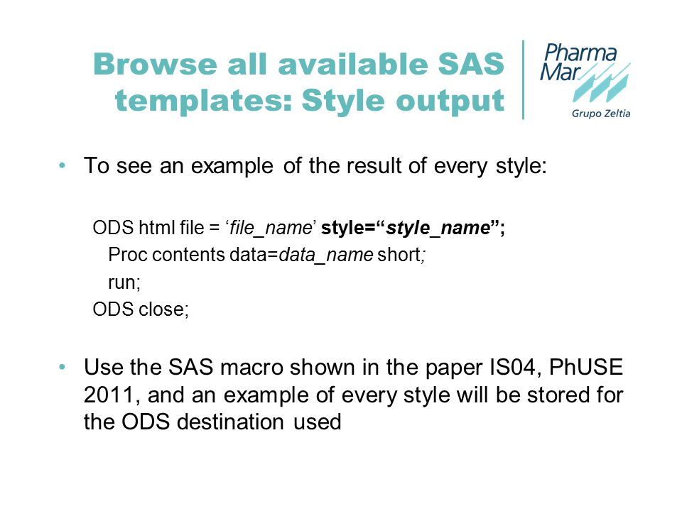 Browse all available SAS templates: Style output To see an example of the result of every style: ODS html file = 'file_name' style= style_name ; Proc contents data=data_name short; run; ODS close; Use the SAS macro shown in the paper IS04, PhUSE 2011, and an example of every style will be stored for the ODS destination used