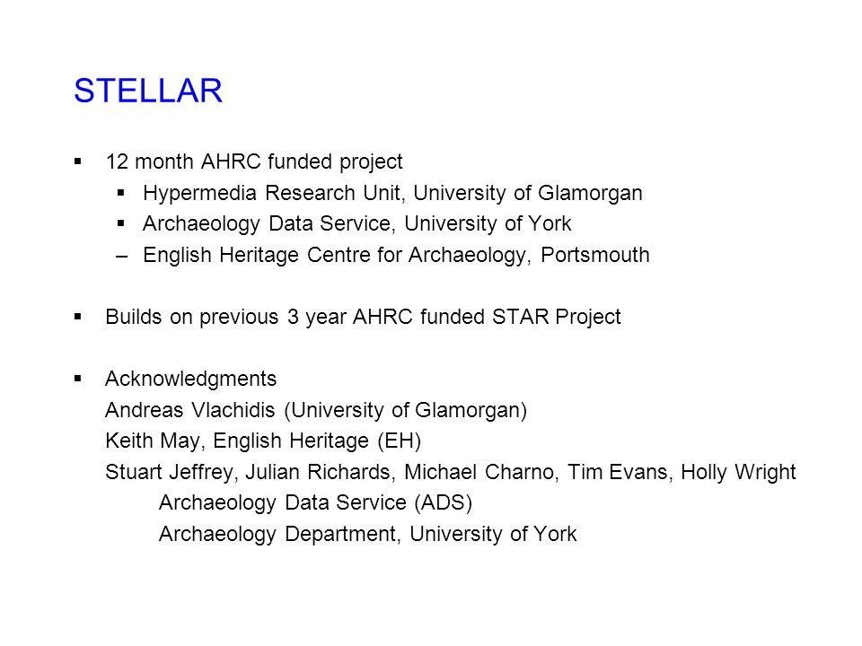 STELLAR  12 month AHRC funded project  Hypermedia Research Unit, University of Glamorgan  Archaeology Data Service, University of York –English Heritage Centre for Archaeology, Portsmouth  Builds on previous 3 year AHRC funded STAR Project  Acknowledgments Andreas Vlachidis (University of Glamorgan) Keith May, English Heritage (EH) Stuart Jeffrey, Julian Richards, Michael Charno, Tim Evans, Holly Wright Archaeology Data Service (ADS) Archaeology Department, University of York