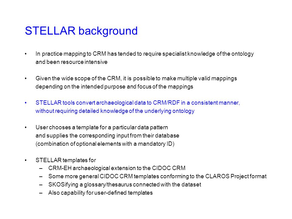 STELLAR background In practice mapping to CRM has tended to require specialist knowledge of the ontology and been resource intensive Given the wide scope of the CRM, it is possible to make multiple valid mappings depending on the intended purpose and focus of the mappings STELLAR tools convert archaeological data to CRM/RDF in a consistent manner, without requiring detailed knowledge of the underlying ontology User chooses a template for a particular data pattern and supplies the corresponding input from their database (combination of optional elements with a mandatory ID) STELLAR templates for –CRM-EH archaeological extension to the CIDOC CRM –Some more general CIDOC CRM templates conforming to the CLAROS Project format –SKOSifying a glossary/thesaurus connected with the dataset –Also capability for user-defined templates