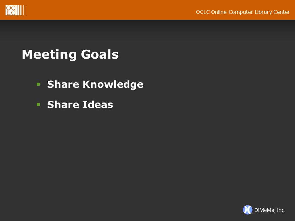 OCLC Online Computer Library Center Meeting Goals  Share Knowledge  Share Ideas
