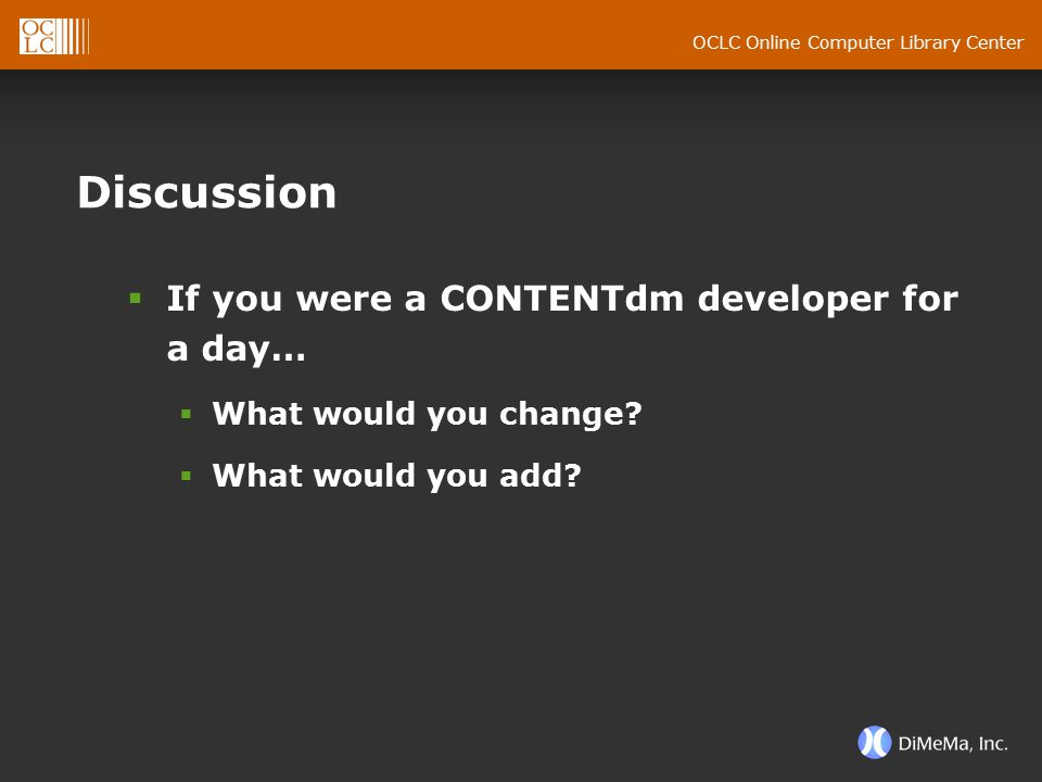 OCLC Online Computer Library Center Discussion  If you were a CONTENTdm developer for a day…  What would you change?  What would you add?