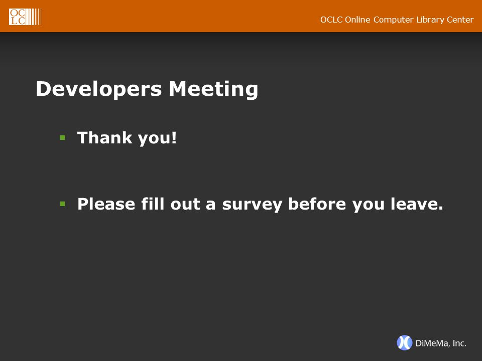OCLC Online Computer Library Center Developers Meeting  Thank you!  Please fill out a survey before you leave.