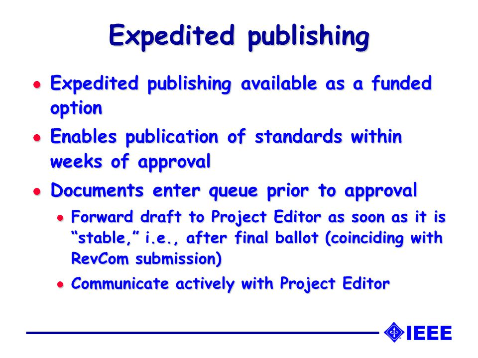 Expedited publishing l Expedited publishing available as a funded option l Enables publication of standards within weeks of approval l Documents enter queue prior to approval l Forward draft to Project Editor as soon as it is stable, .e., after final ballot (coinciding with RevCom submission) l Forward draft to Project Editor as soon as it is stable, i.e., after final ballot (coinciding with RevCom submission) l Communicate actively with Project Editor