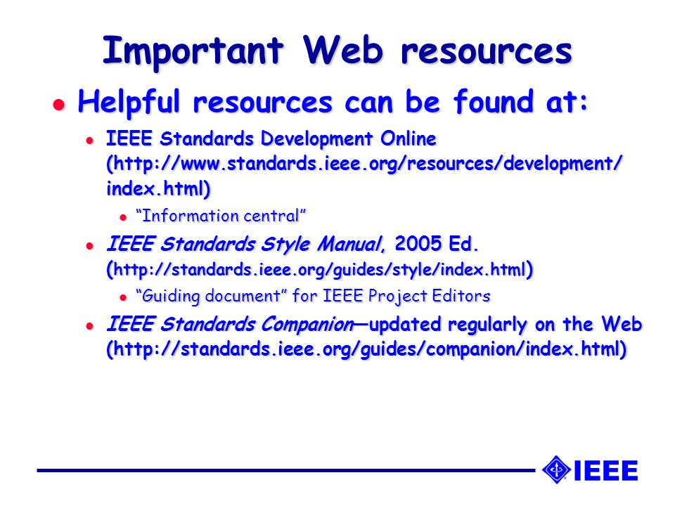 Important Web resources l Helpful resources can be found at: l IEEE Standards Development Online (http://www.standards.ieee.org/resources/development/ index.html) l Information central l IEEE Standards Style Manual, 2005 Ed.