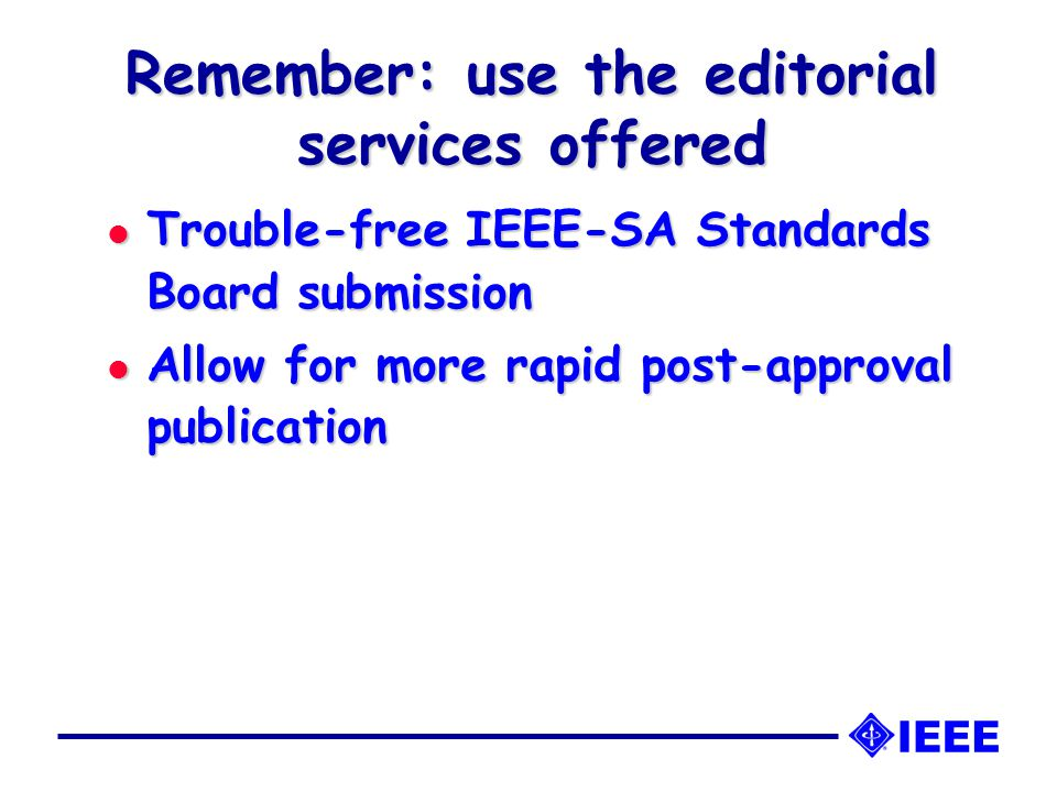 Remember: use the editorial services offered l Trouble-free IEEE-SA Standards Board submission l Allow for more rapid post-approval publication