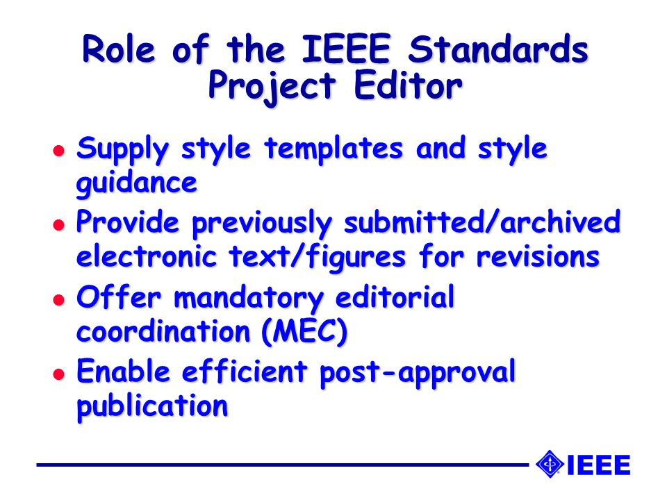 Role of the IEEE Standards Project Editor l Supply style templates and style guidance l Provide previously submitted/archived electronic text/figures for revisions l Offer mandatory editorial coordination (MEC) l Enable efficient post-approval publication