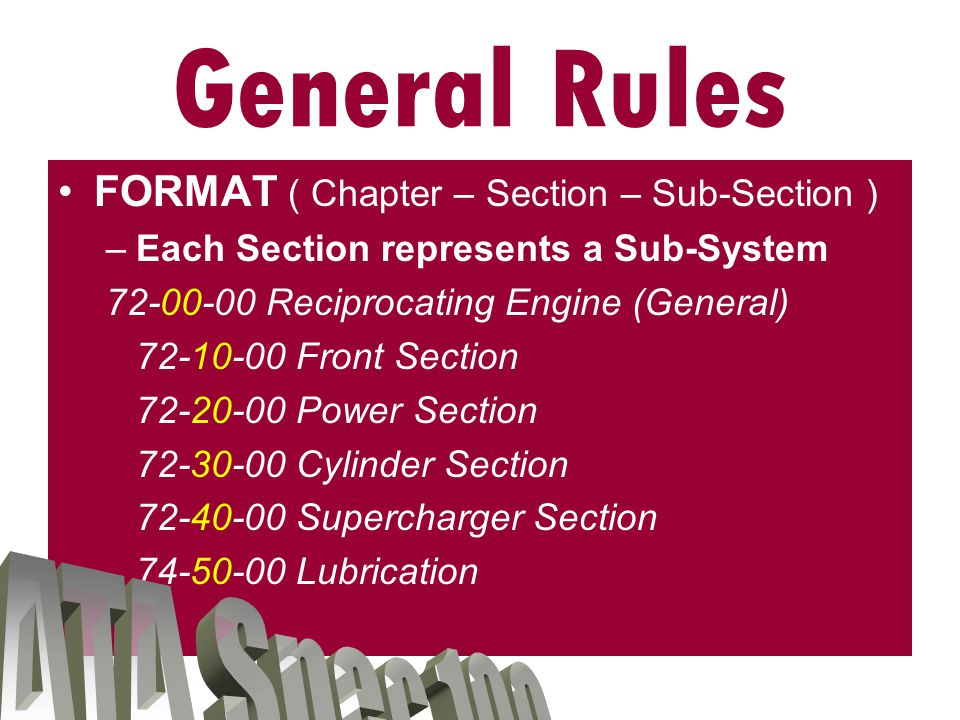 FORMAT ( Chapter – Section – Sub-Section ) –Each Chapter represents a System Chapters in Illustrated Parts Catalog: 72-00-00 Reciprocating Engine 73-00-00 Engine and Fuel Control 74-00-00 Ignition 76-00-00 Engine Controls General Rules