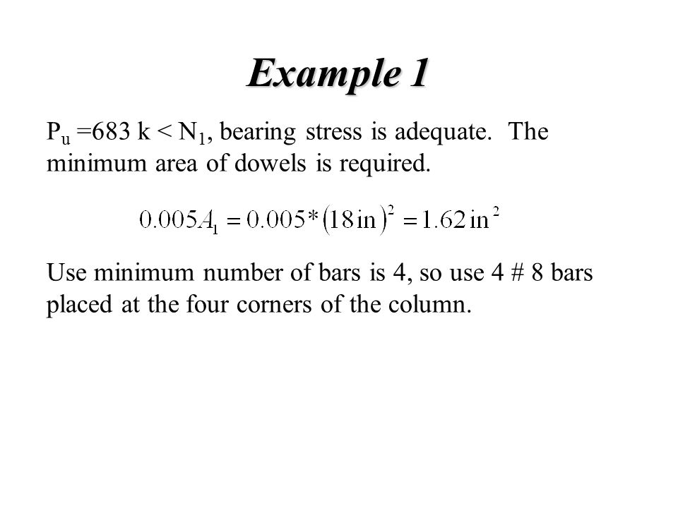 Example 1 P u =683 k < N 1, bearing stress is adequate. The minimum area of dowels is required. Use minimum number of bars is 4, so use 4 # 8 bars pla
