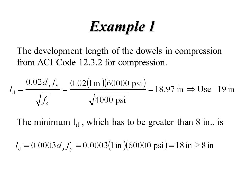 Example 1 The development length of the dowels in compression from ACI Code 12.3.2 for compression. The minimum l d, which has to be greater than 8 in