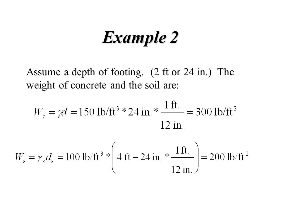 Example 2 Assume a depth of footing. (2 ft or 24 in.) The weight of concrete and the soil are: