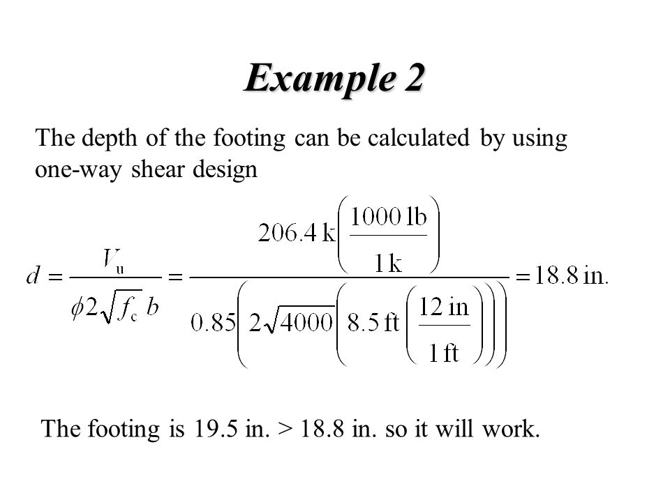 Example 2 The depth of the footing can be calculated by using one-way shear design The footing is 19.5 in. > 18.8 in. so it will work.