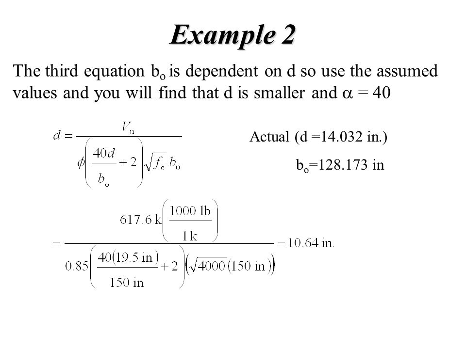Example 2 The third equation b o is dependent on d so use the assumed values and you will find that d is smaller and  = 40 Actual (d =14.032 in.) b o