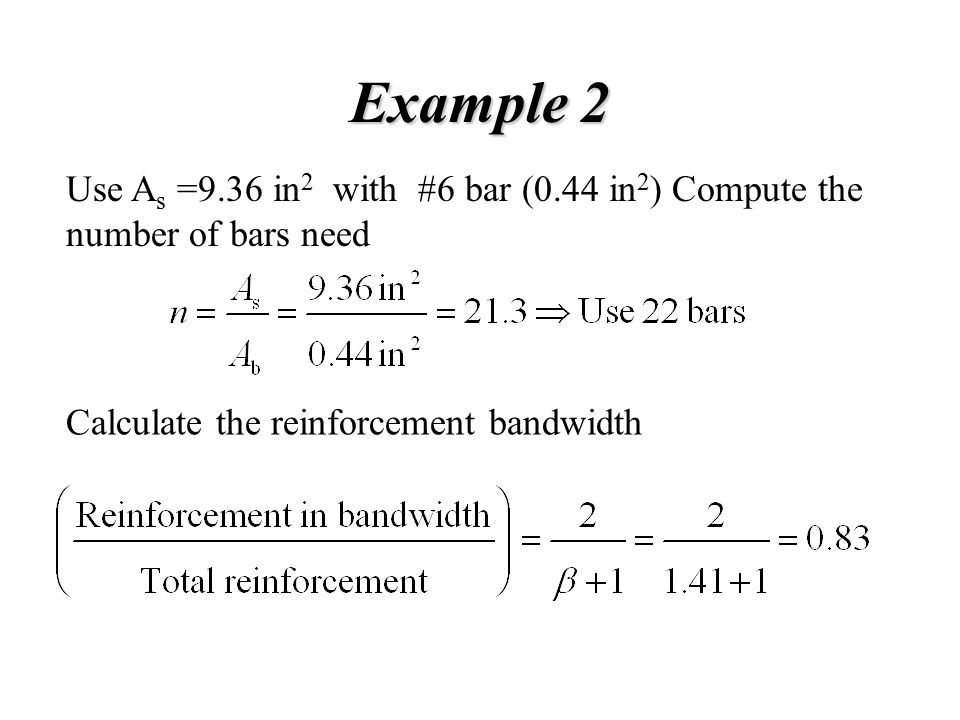 Example 2 Use A s =9.36 in 2 with #6 bar (0.44 in 2 ) Compute the number of bars need Calculate the reinforcement bandwidth
