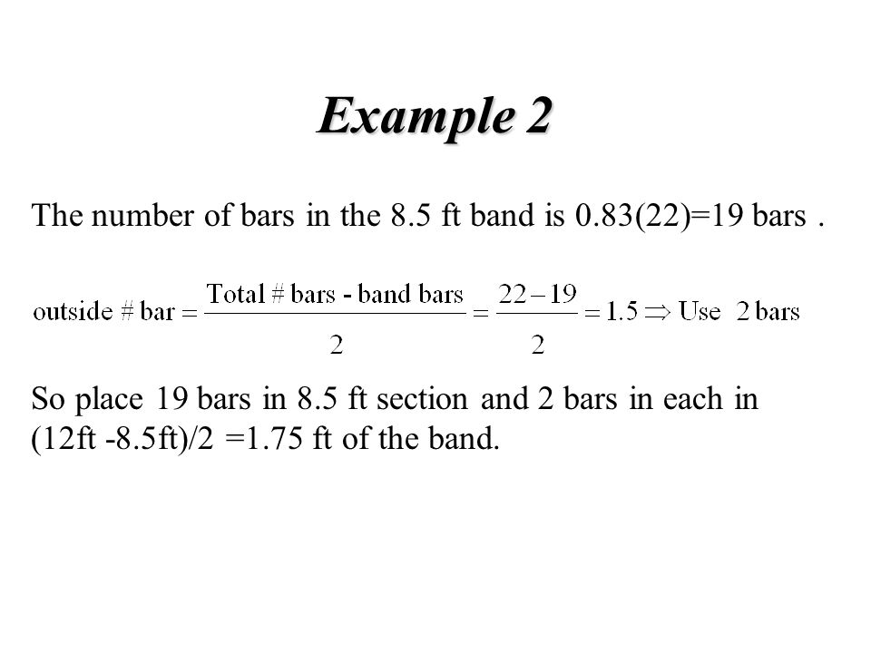 Example 2 The number of bars in the 8.5 ft band is 0.83(22)=19 bars. So place 19 bars in 8.5 ft section and 2 bars in each in (12ft -8.5ft)/2 =1.75 ft