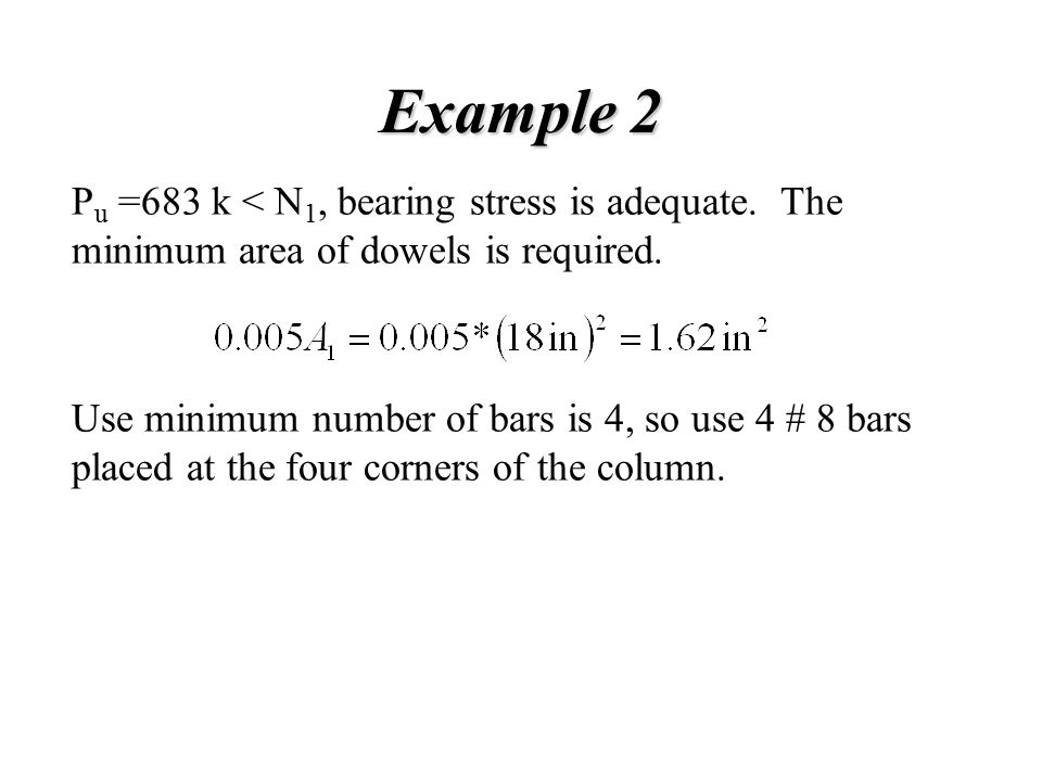 Example 2 P u =683 k < N 1, bearing stress is adequate. The minimum area of dowels is required. Use minimum number of bars is 4, so use 4 # 8 bars pla
