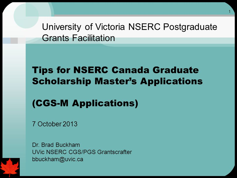 1 University of Victoria NSERC Postgraduate Grants Facilitation Tips for NSERC Canada Graduate Scholarship Master's Applications (CGS-M Applications) 7 October 2013 Dr.
