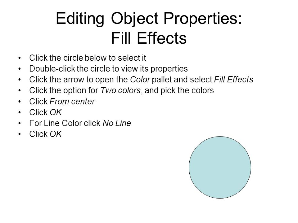 Editing Object Properties: Fill Effects Click the circle below to select it Double-click the circle to view its properties Click the arrow to open the Color pallet and select Fill Effects Click the option for Two colors, and pick the colors Click From center Click OK For Line Color click No Line Click OK