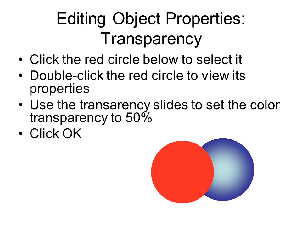Editing Object Properties: Transparency Click the red circle below to select it Double-click the red circle to view its properties Use the transarency