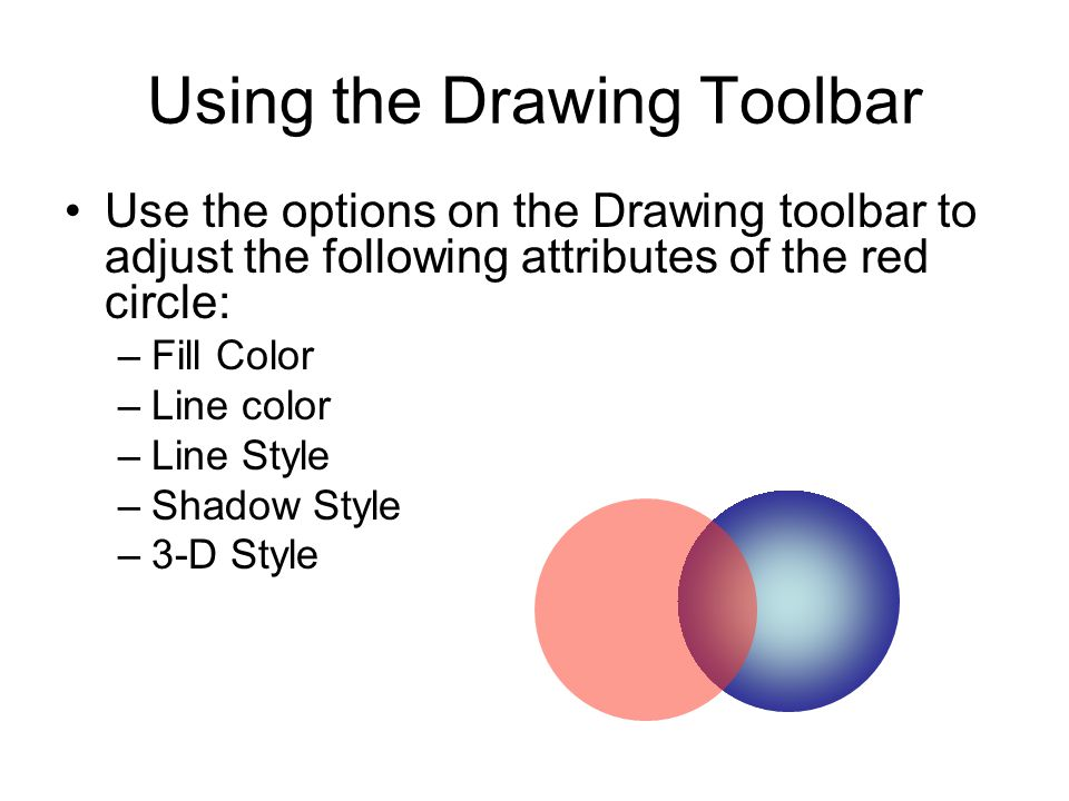 Using the Drawing Toolbar Use the options on the Drawing toolbar to adjust the following attributes of the red circle: –Fill Color –Line color –Line Style –Shadow Style –3-D Style