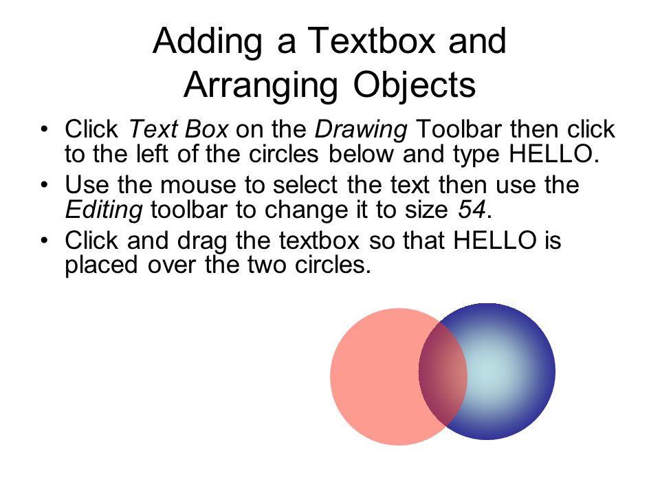 Adding a Textbox and Arranging Objects Click Text Box on the Drawing Toolbar then click to the left of the circles below and type HELLO. Use the mouse