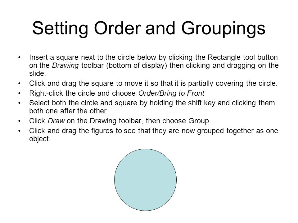 Setting Order and Groupings Insert a square next to the circle below by clicking the Rectangle tool button on the Drawing toolbar (bottom of display) then clicking and dragging on the slide.
