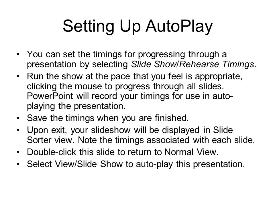 Setting Up AutoPlay You can set the timings for progressing through a presentation by selecting Slide Show/Rehearse Timings. Run the show at the pace