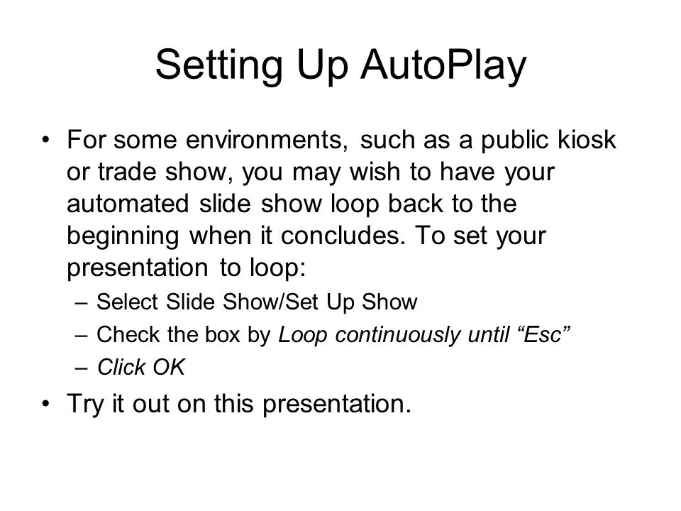 Setting Up AutoPlay For some environments, such as a public kiosk or trade show, you may wish to have your automated slide show loop back to the begin