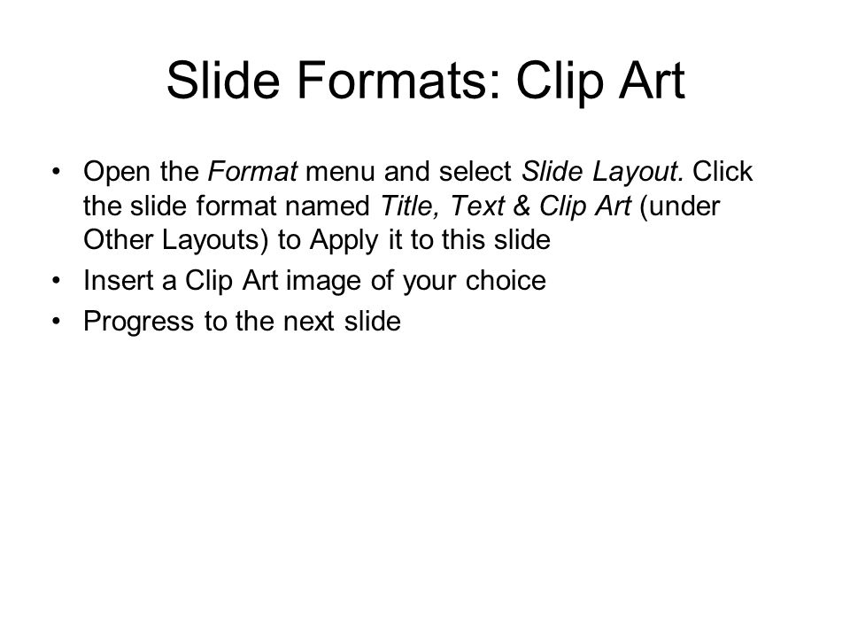 Slide Formats: Clip Art Open the Format menu and select Slide Layout. Click the slide format named Title, Text & Clip Art (under Other Layouts) to App