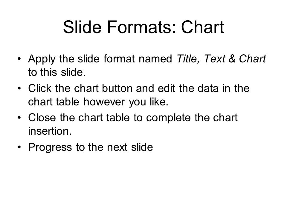 Slide Formats: Chart Apply the slide format named Title, Text & Chart to this slide. Click the chart button and edit the data in the chart table howev
