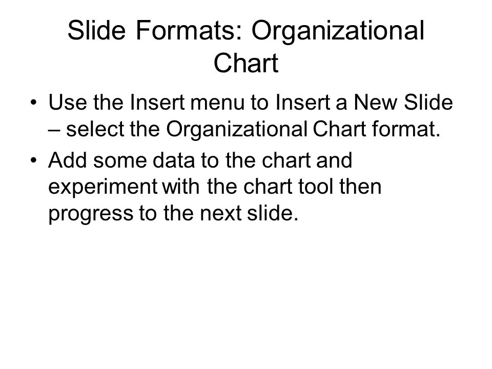 Slide Formats: Organizational Chart Use the Insert menu to Insert a New Slide – select the Organizational Chart format. Add some data to the chart and