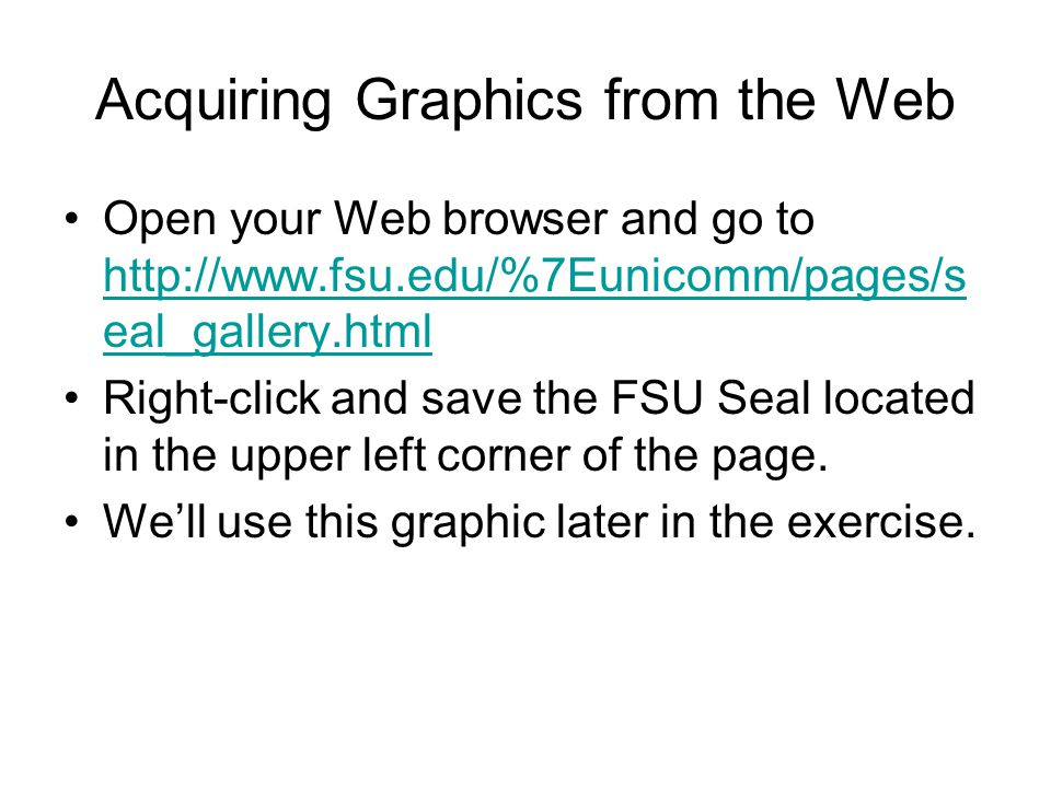 Acquiring Graphics from the Web Open your Web browser and go to http://www.fsu.edu/%7Eunicomm/pages/s eal_gallery.html http://www.fsu.edu/%7Eunicomm/p